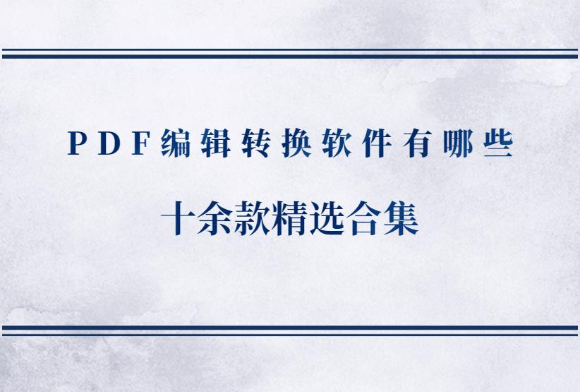 PDF编辑转换软件有哪些?十余款精选合集